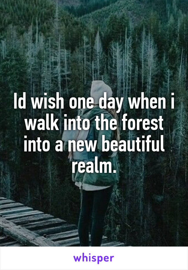Id wish one day when i walk into the forest into a new beautiful realm.
