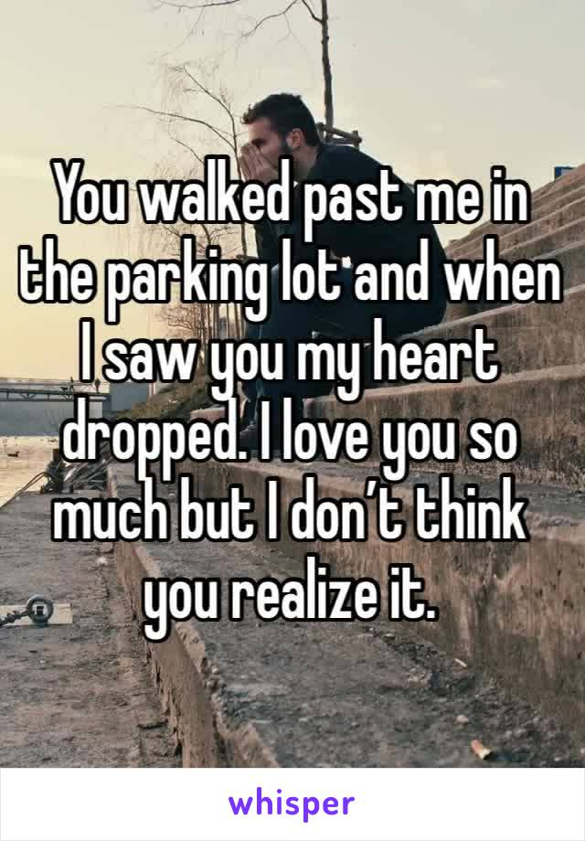 You walked past me in the parking lot and when I saw you my heart dropped. I love you so much but I don't think you realize it.