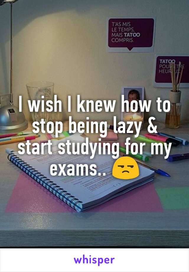 I wish I knew how to stop being lazy & start studying for my exams.. 😒