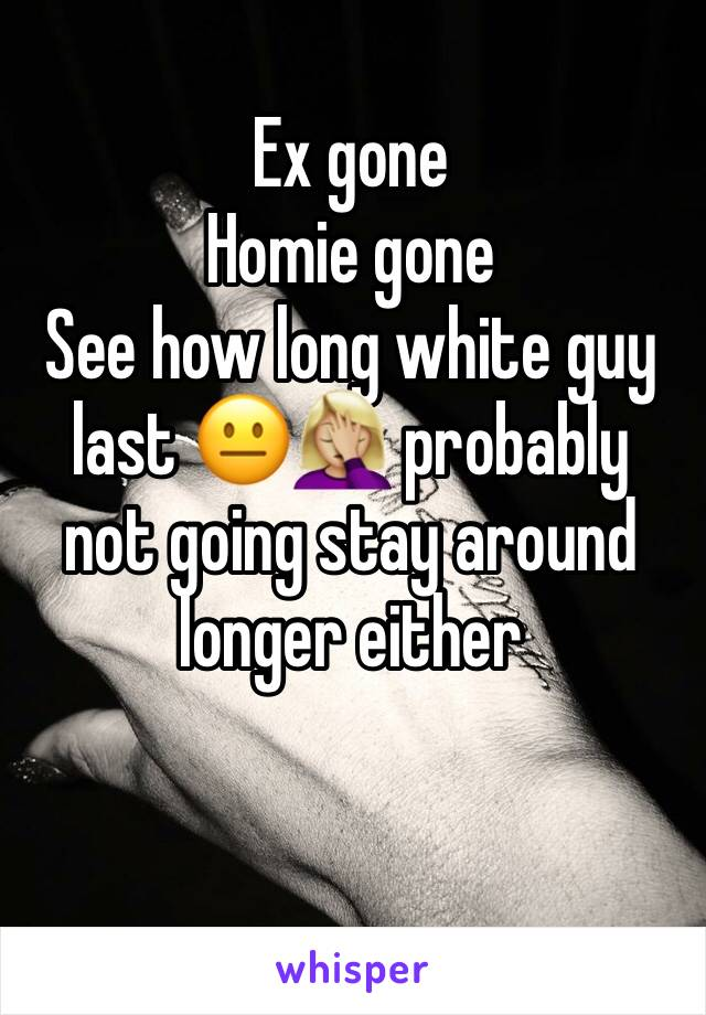 Ex gone Homie gone  See how long white guy last 😐🤦🏼♀️ probably not going stay around longer either