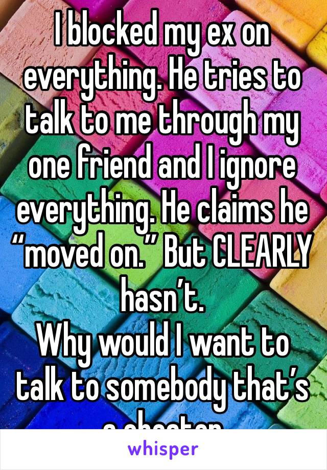 """I blocked my ex on everything. He tries to talk to me through my one friend and I ignore everything. He claims he """"moved on."""" But CLEARLY hasn't.  Why would I want to talk to somebody that's a cheater"""