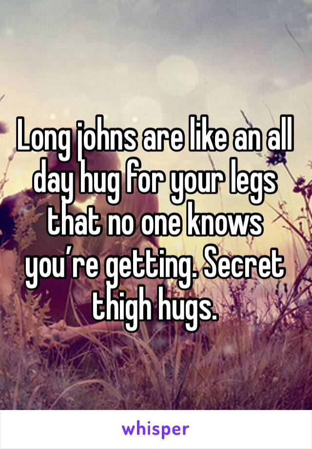 Long johns are like an all day hug for your legs that no one knows you're getting. Secret thigh hugs.