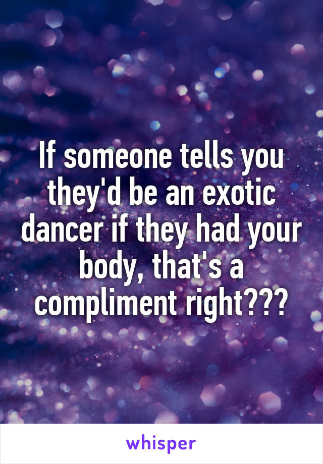 If someone tells you they'd be an exotic dancer if they had your body, that's a compliment right???