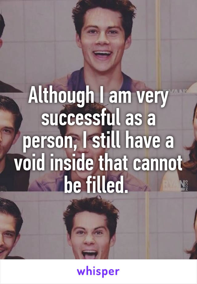 Although I am very successful as a person, I still have a void inside that cannot be filled.