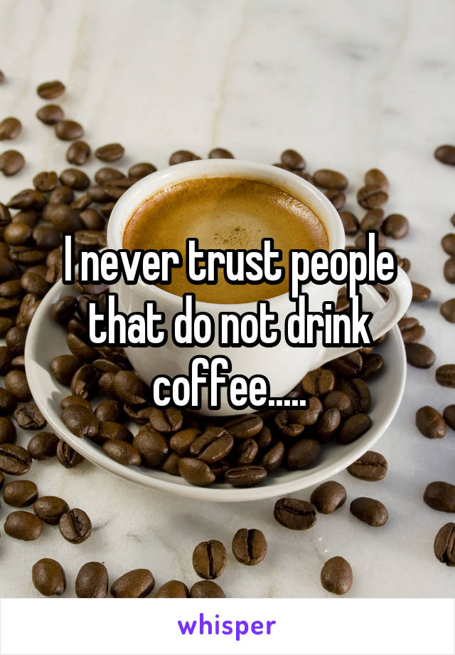 I never trust people that do not drink coffee.....
