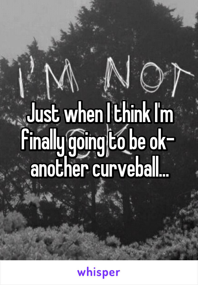 Just when I think I'm finally going to be ok-  another curveball...