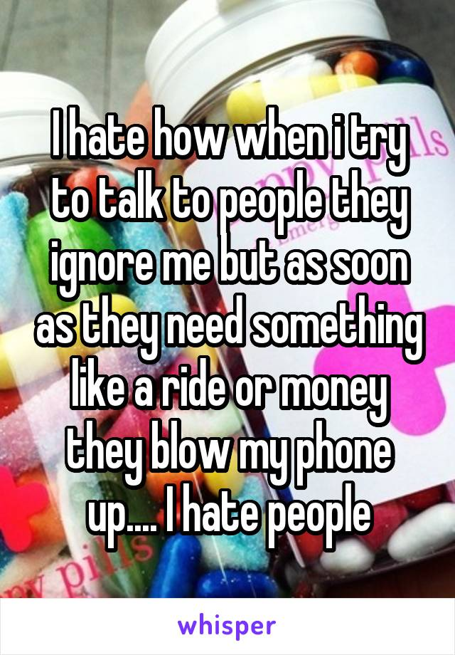 I hate how when i try to talk to people they ignore me but as soon as they need something like a ride or money they blow my phone up.... I hate people