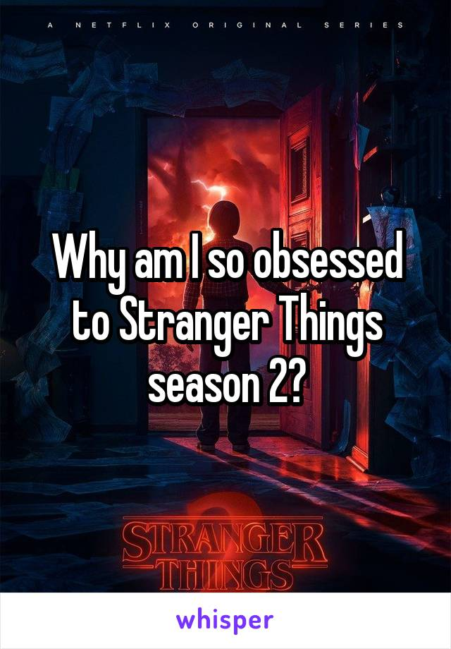 Why am I so obsessed to Stranger Things season 2?