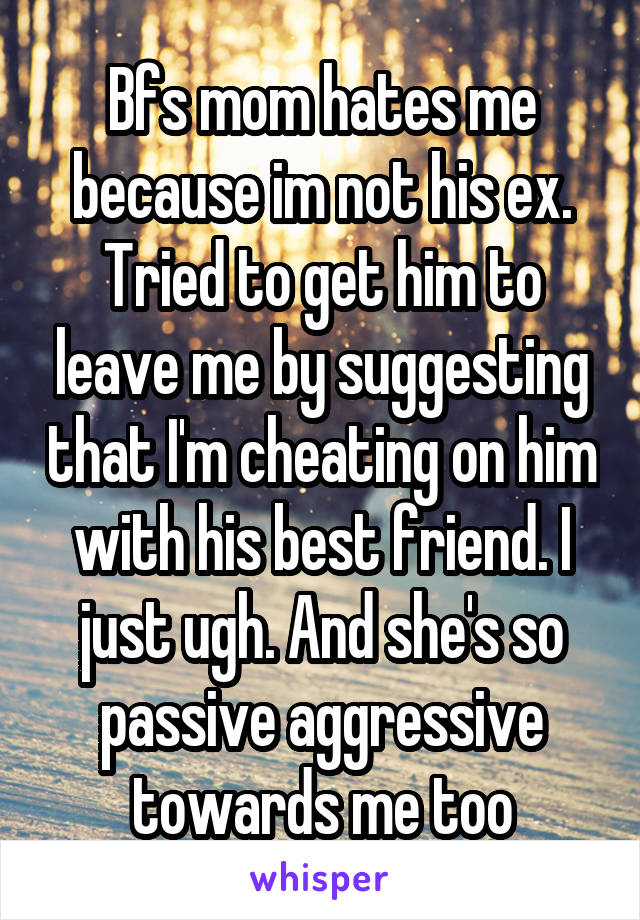 Bfs mom hates me because im not his ex. Tried to get him to leave me by suggesting that I'm cheating on him with his best friend. I just ugh. And she's so passive aggressive towards me too