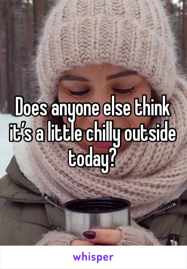 Does anyone else think it's a little chilly outside today?