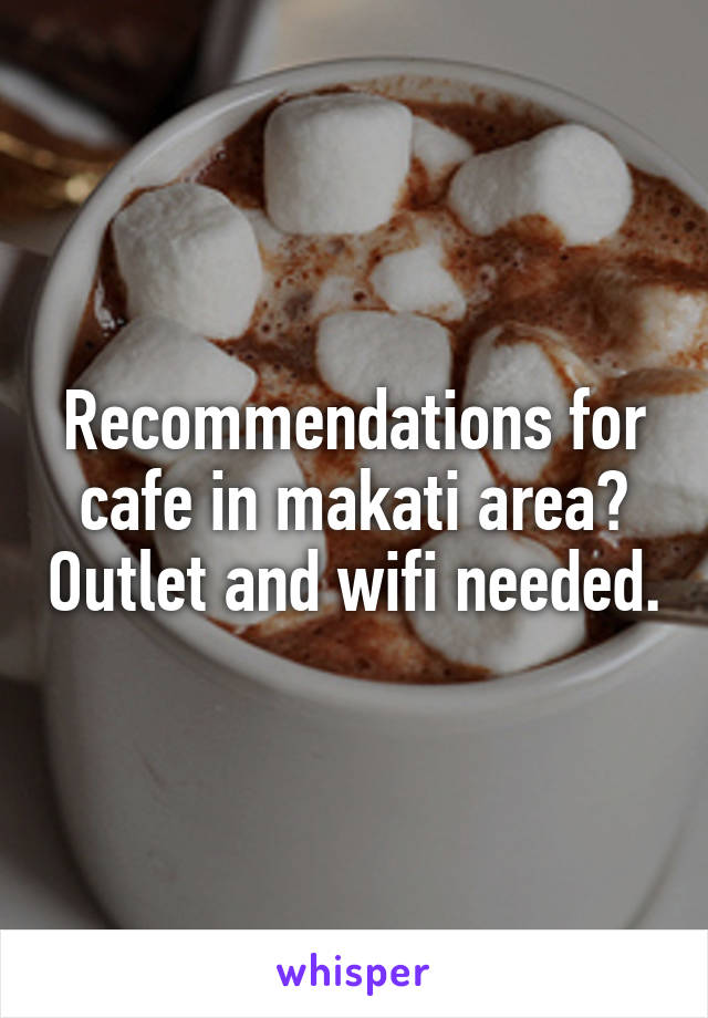 Recommendations for cafe in makati area? Outlet and wifi needed.