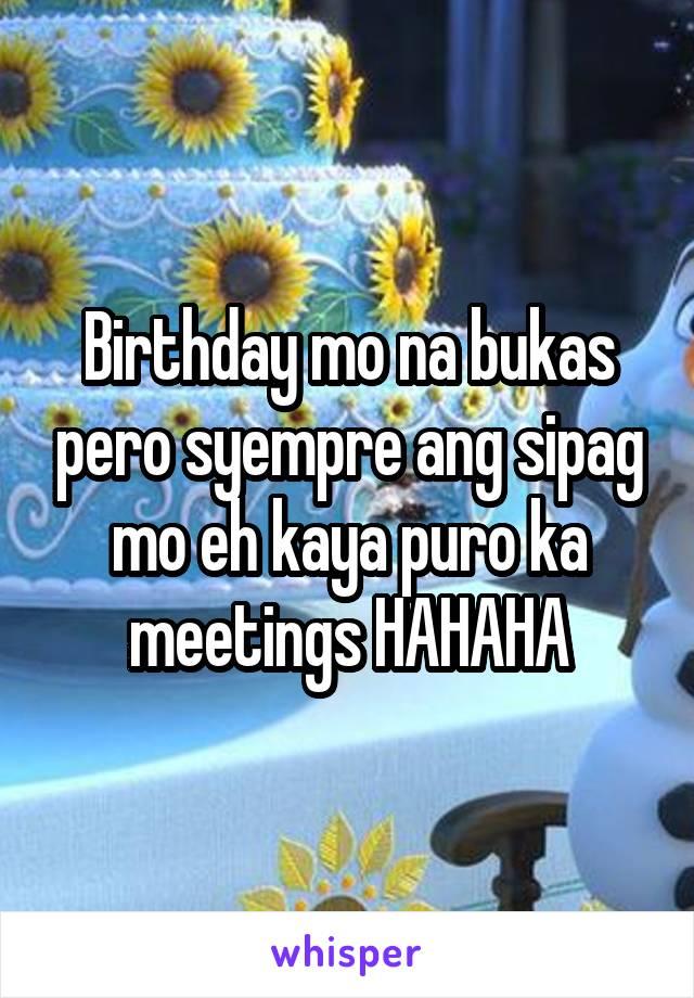 Birthday mo na bukas pero syempre ang sipag mo eh kaya puro ka meetings HAHAHA