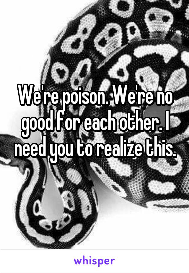 We're poison. We're no good for each other. I need you to realize this.