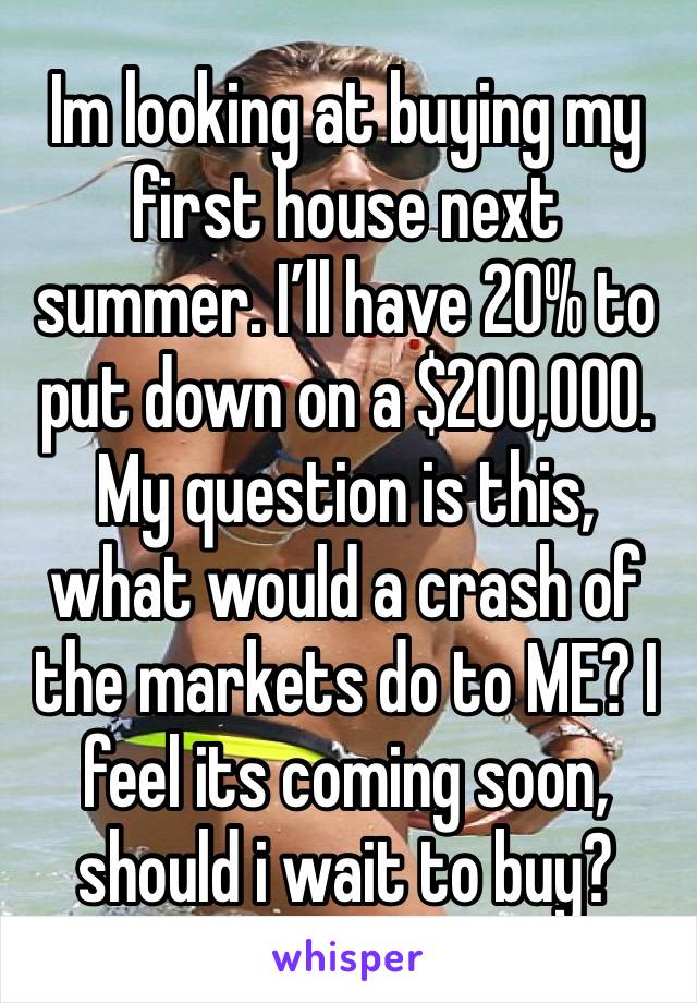 Im looking at buying my first house next summer. I'll have 20% to put down on a $200,000. My question is this, what would a crash of the markets do to ME? I feel its coming soon, should i wait to buy?