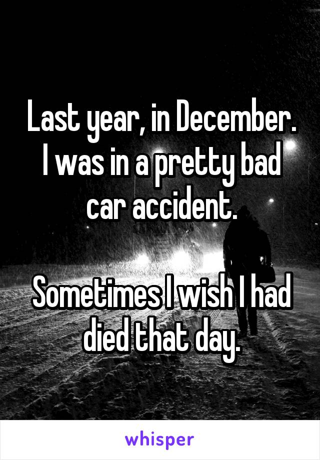Last year, in December. I was in a pretty bad car accident.  Sometimes I wish I had died that day.