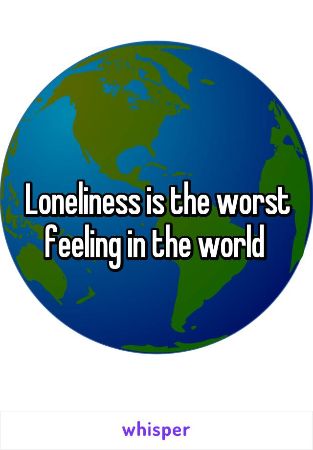 Loneliness is the worst feeling in the world
