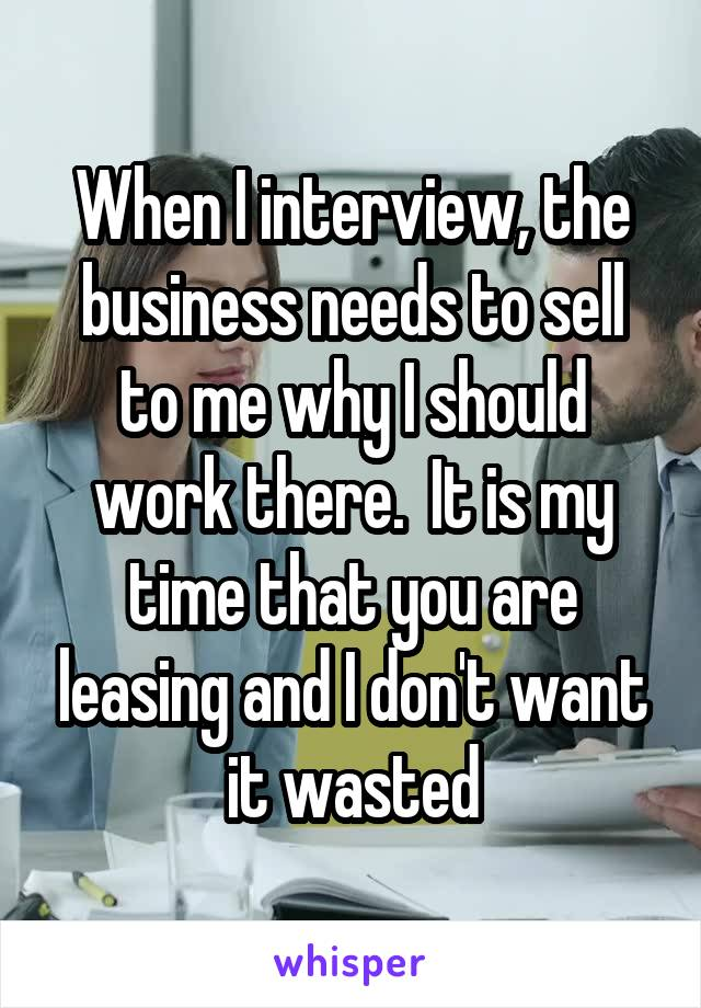 When I interview, the business needs to sell to me why I should work there.  It is my time that you are leasing and I don't want it wasted