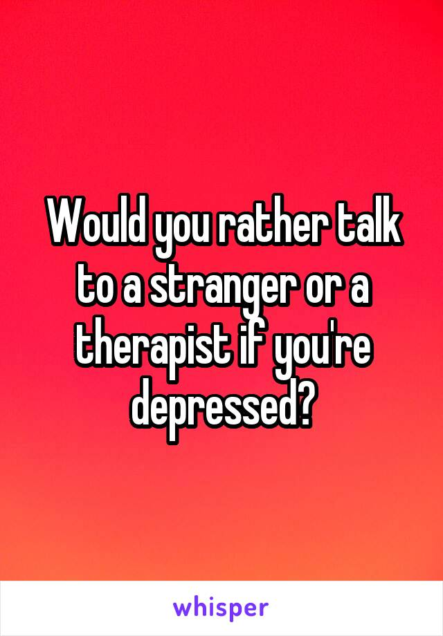 Would you rather talk to a stranger or a therapist if you're depressed?