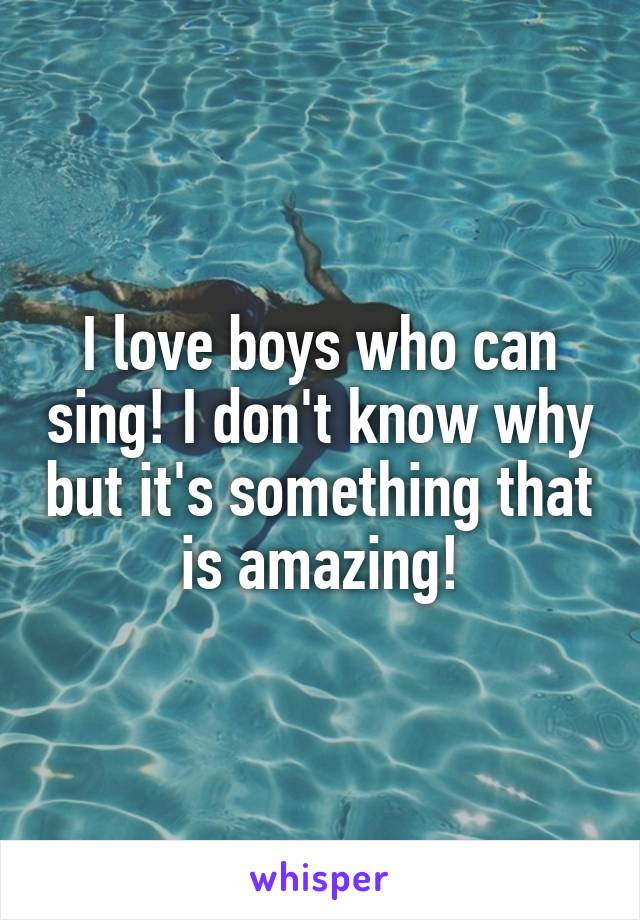 I love boys who can sing! I don't know why but it's something that is amazing!