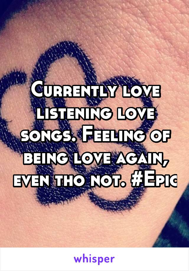 Currently love listening love songs. Feeling of being love again, even tho not. #Epic