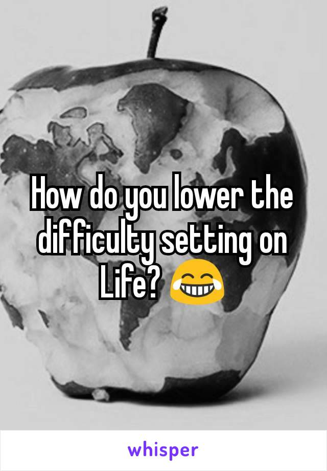How do you lower the difficulty setting on Life? 😂
