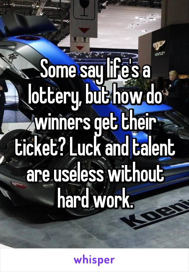 Some say life's a lottery, but how do winners get their ticket? Luck and talent are useless without hard work.