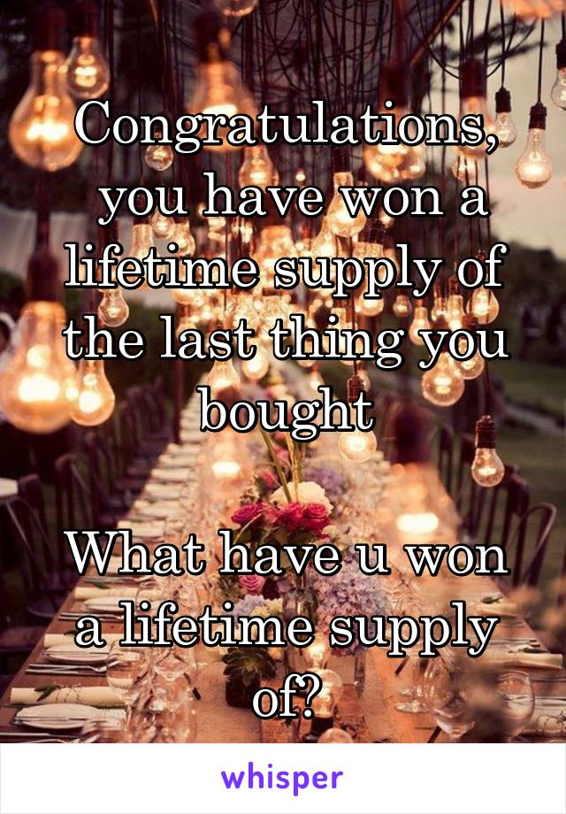 Congratulations,  you have won a lifetime supply of the last thing you bought  What have u won a lifetime supply of?