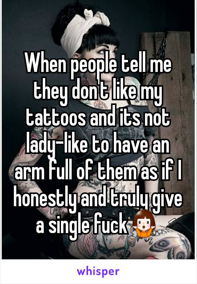 When people tell me they don't like my tattoos and its not lady-like to have an arm full of them as if I honestly and truly give a single fuck🤷