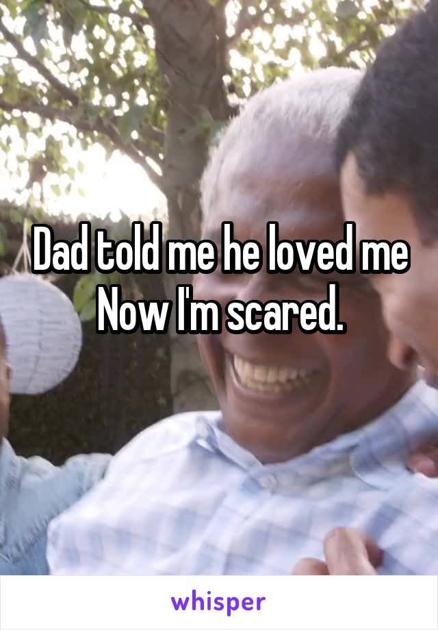 Dad told me he loved me Now I'm scared.