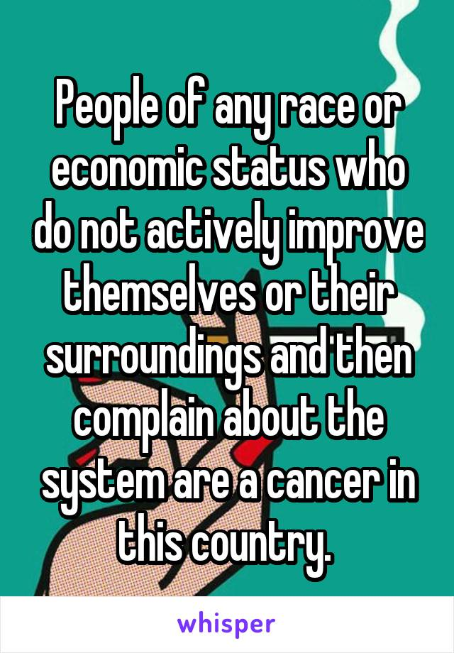 People of any race or economic status who do not actively improve themselves or their surroundings and then complain about the system are a cancer in this country.