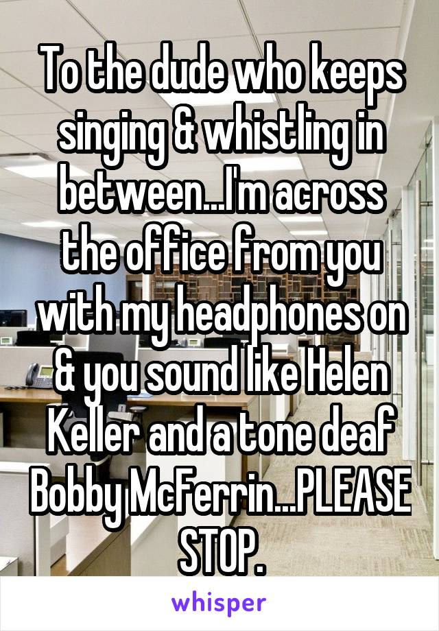 To the dude who keeps singing & whistling in between...I'm across the office from you with my headphones on & you sound like Helen Keller and a tone deaf Bobby McFerrin...PLEASE STOP.