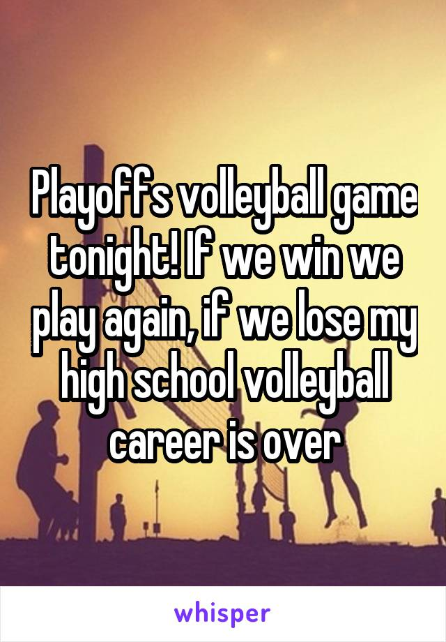 Playoffs volleyball game tonight! If we win we play again, if we lose my high school volleyball career is over