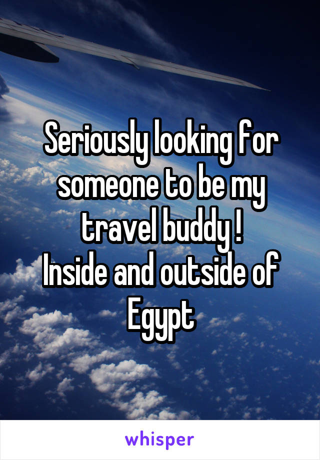 Seriously looking for someone to be my travel buddy ! Inside and outside of Egypt