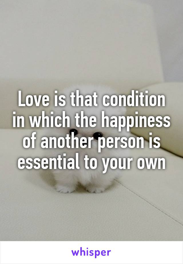 Love is that condition in which the happiness of another person is essential to your own