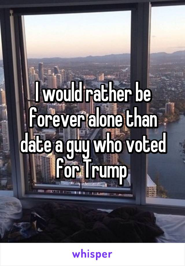 l would rather be forever alone than date a guy who voted for Trump