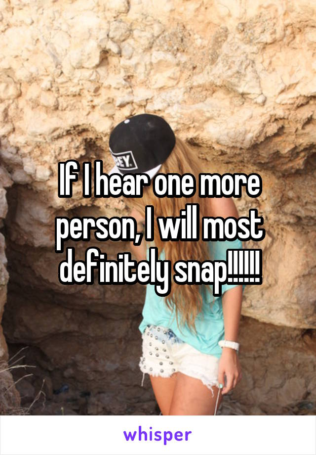 If I hear one more person, I will most definitely snap!!!!!!