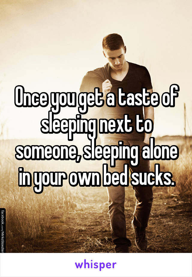 Once you get a taste of sleeping next to someone, sleeping alone in your own bed sucks.