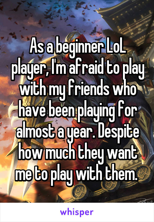 As a beginner LoL player, I'm afraid to play with my friends who have been playing for almost a year. Despite how much they want me to play with them.
