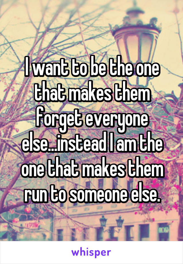 I want to be the one that makes them forget everyone else...instead I am the one that makes them run to someone else.
