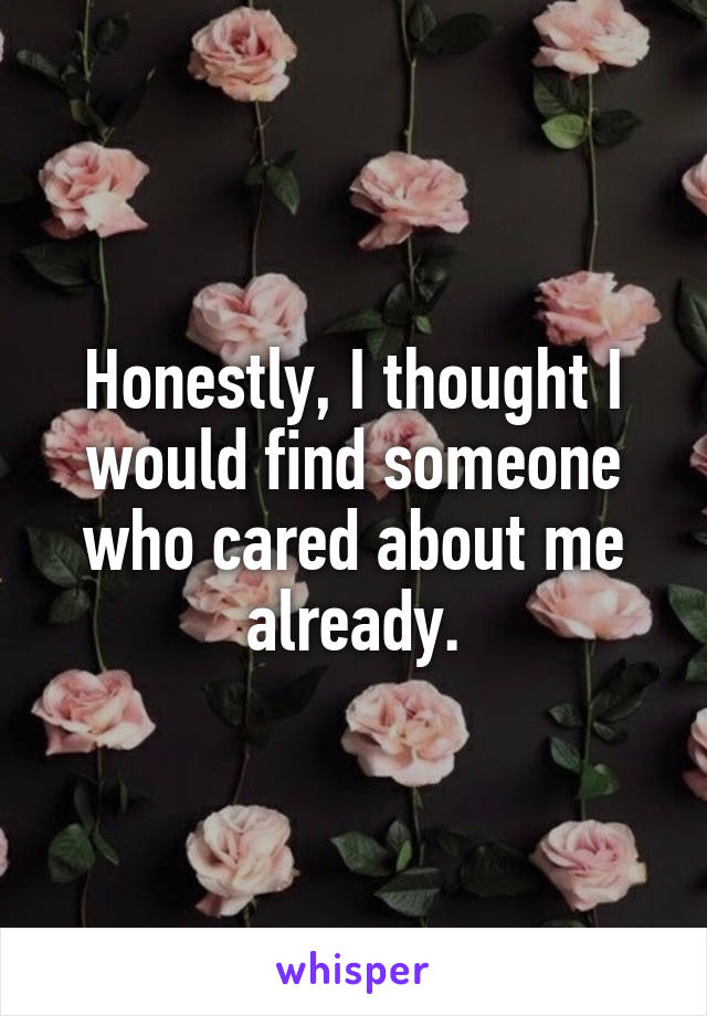 Honestly, I thought I would find someone who cared about me already.