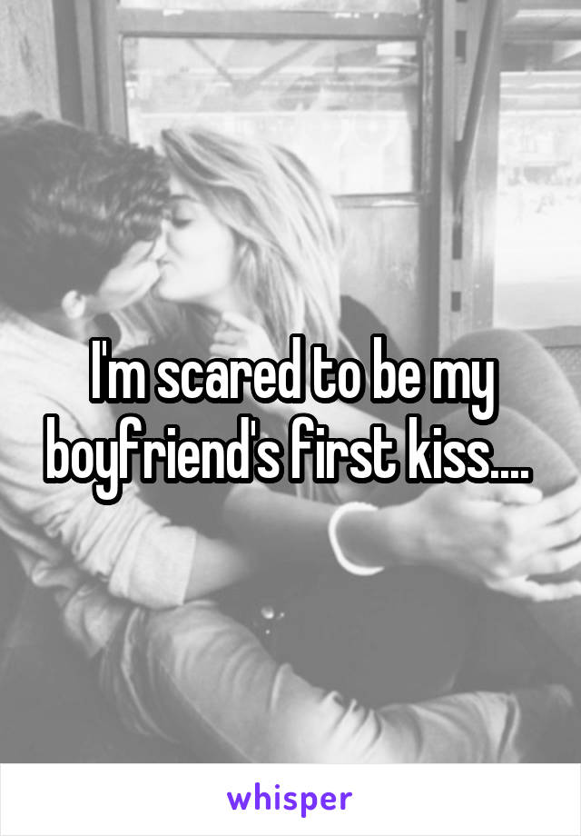 I'm scared to be my boyfriend's first kiss....