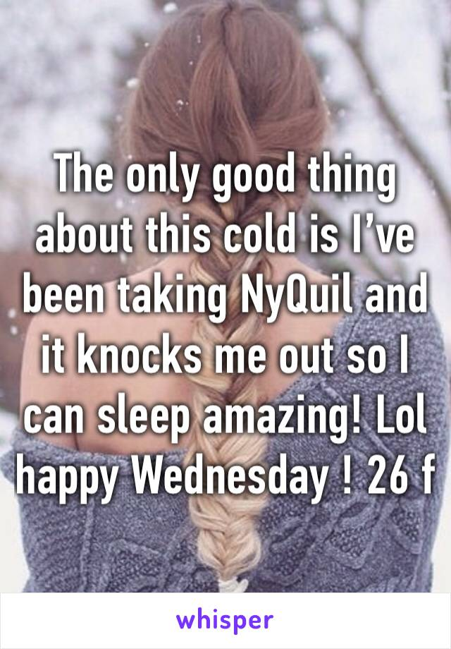 The only good thing about this cold is I've been taking NyQuil and it knocks me out so I can sleep amazing! Lol happy Wednesday ! 26 f