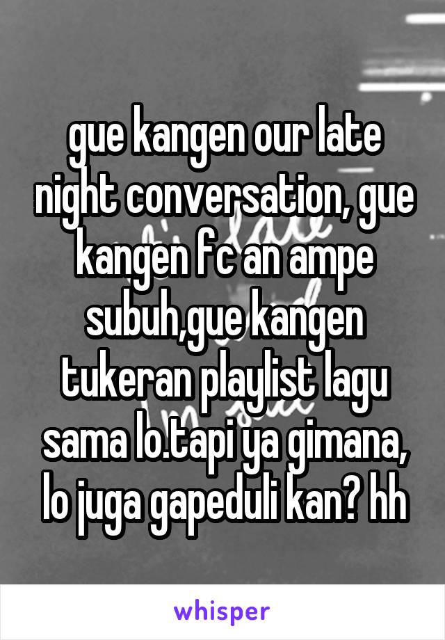 gue kangen our late night conversation, gue kangen fc an ampe subuh,gue kangen tukeran playlist lagu sama lo.tapi ya gimana, lo juga gapeduli kan? hh