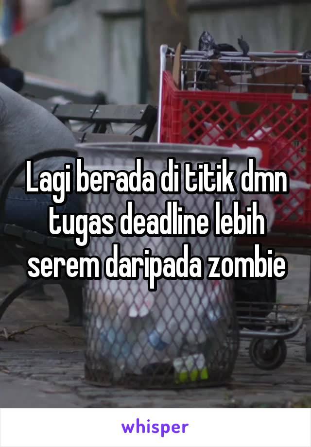 Lagi berada di titik dmn tugas deadline lebih serem daripada zombie