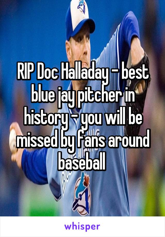 RIP Doc Halladay - best blue jay pitcher in history - you will be missed by fans around baseball