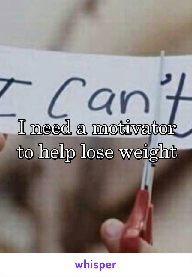 I need a motivator to help lose weight