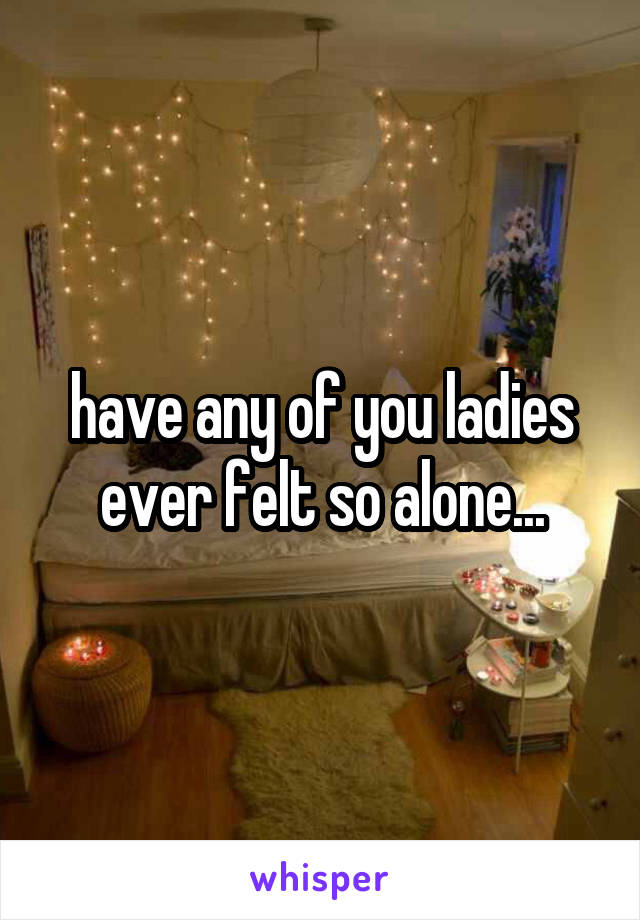 have any of you ladies ever felt so alone...