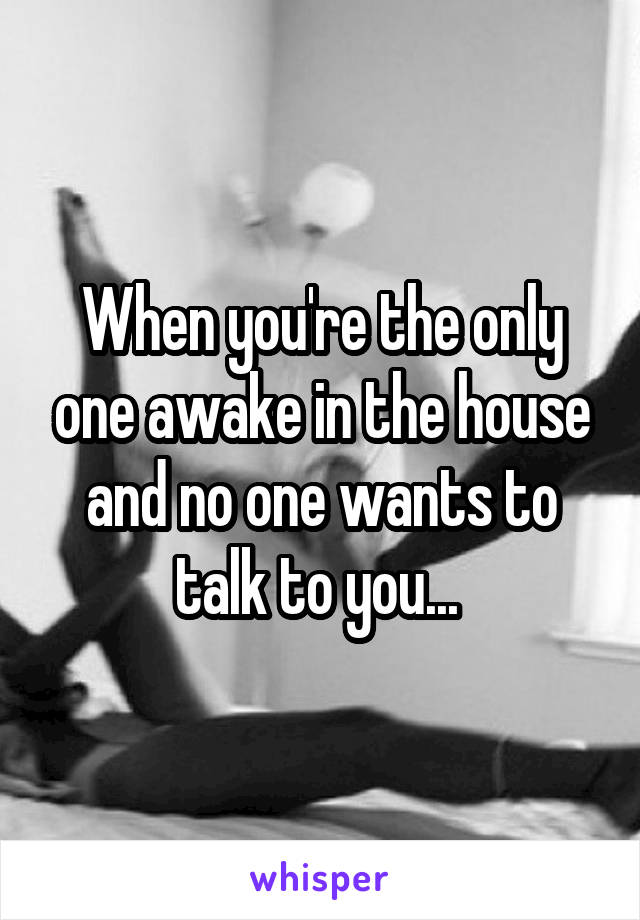 When you're the only one awake in the house and no one wants to talk to you...