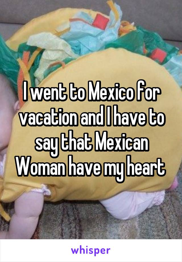 I went to Mexico for vacation and I have to say that Mexican Woman have my heart