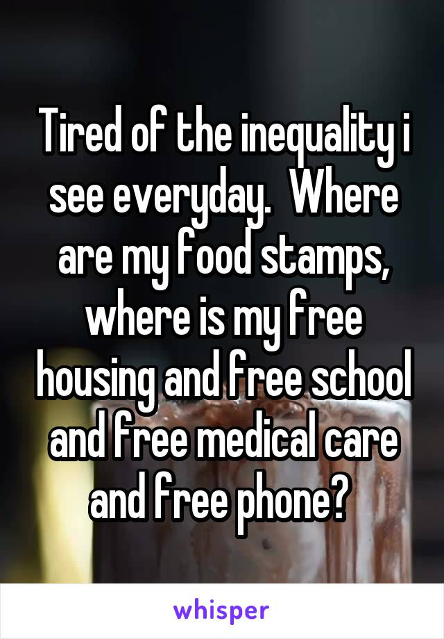 Tired of the inequality i see everyday.  Where are my food stamps, where is my free housing and free school and free medical care and free phone?